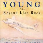 Beyond Lion Rock. The Story of Cathay Pacific Airways by Gain Young, Penguin Books, 1988.